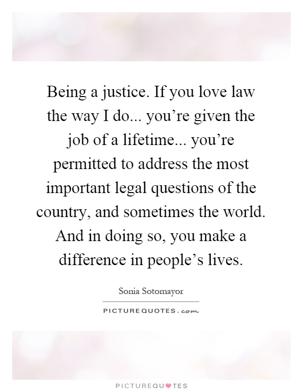 Being a justice. If you love law the way I do... you're given the job of a lifetime... you're permitted to address the most important legal questions of the country, and sometimes the world. And in doing so, you make a difference in people's lives Picture Quote #1