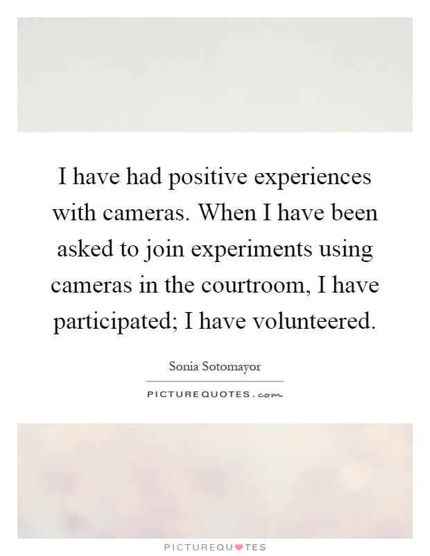 I have had positive experiences with cameras. When I have been asked to join experiments using cameras in the courtroom, I have participated; I have volunteered Picture Quote #1