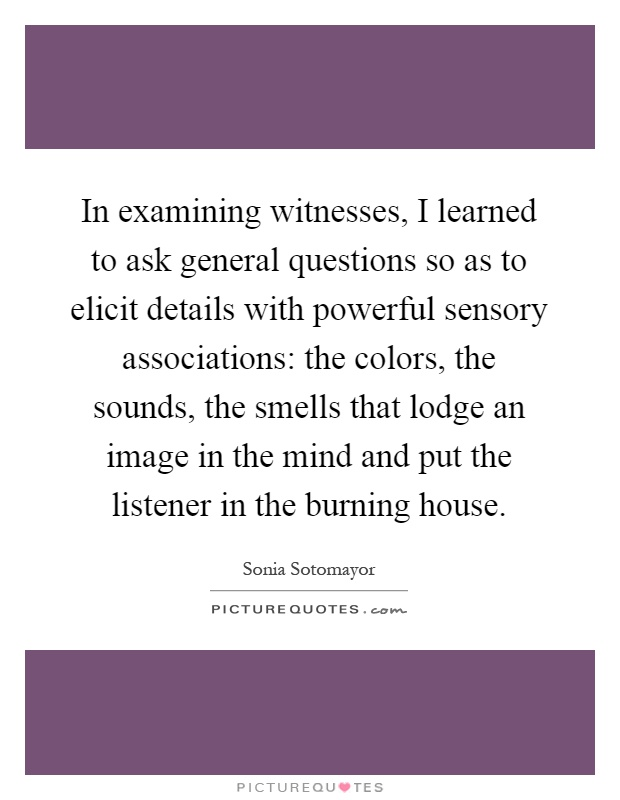In examining witnesses, I learned to ask general questions so as to elicit details with powerful sensory associations: the colors, the sounds, the smells that lodge an image in the mind and put the listener in the burning house Picture Quote #1