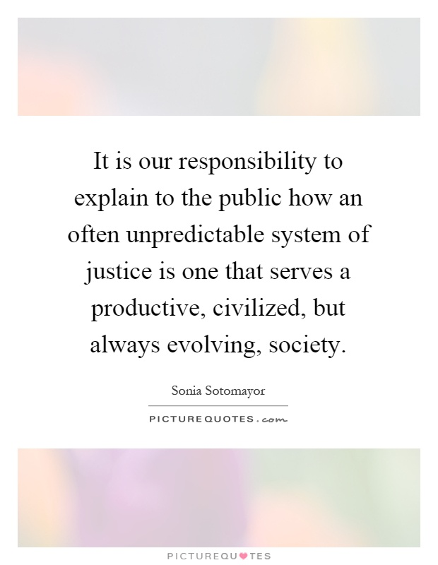 It is our responsibility to explain to the public how an often unpredictable system of justice is one that serves a productive, civilized, but always evolving, society Picture Quote #1