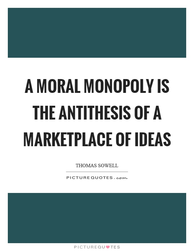A moral monopoly is the antithesis of a marketplace of ideas Picture Quote #1