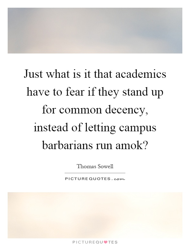 Just what is it that academics have to fear if they stand up for common decency, instead of letting campus barbarians run amok? Picture Quote #1