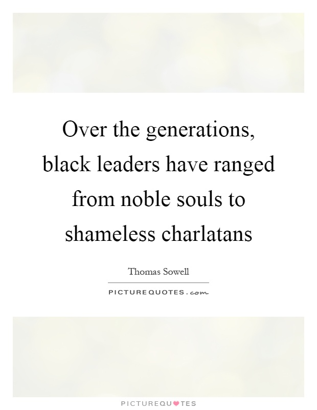 Over the generations, black leaders have ranged from noble souls to shameless charlatans Picture Quote #1