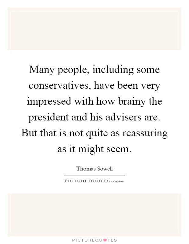 Many people, including some conservatives, have been very impressed with how brainy the president and his advisers are. But that is not quite as reassuring as it might seem Picture Quote #1
