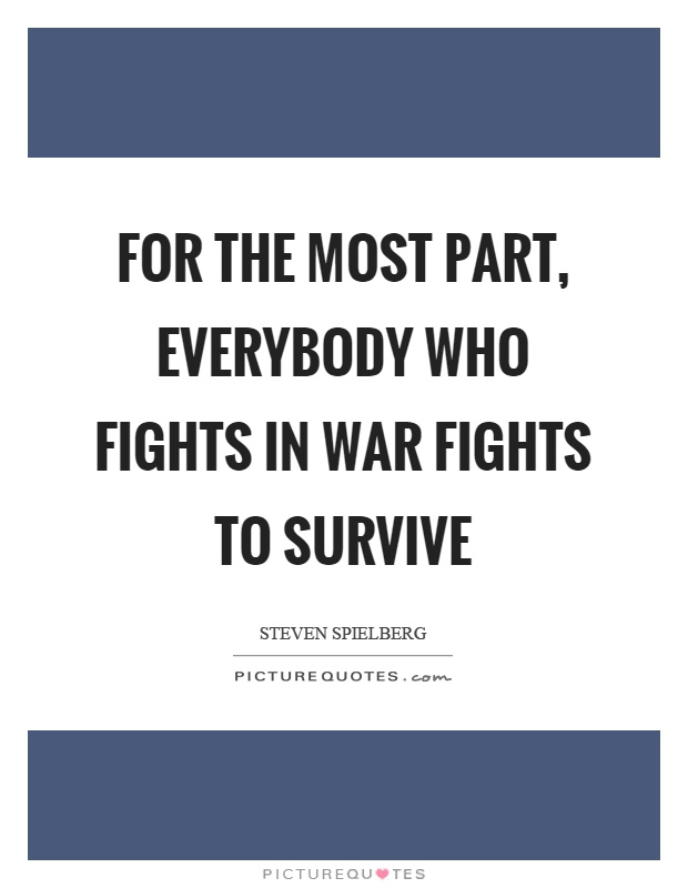 For the most part, everybody who fights in war fights to survive Picture Quote #1