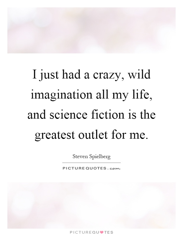 I just had a crazy, wild imagination all my life, and science fiction is the greatest outlet for me Picture Quote #1