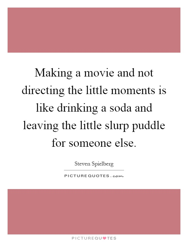 Making a movie and not directing the little moments is like drinking a soda and leaving the little slurp puddle for someone else Picture Quote #1