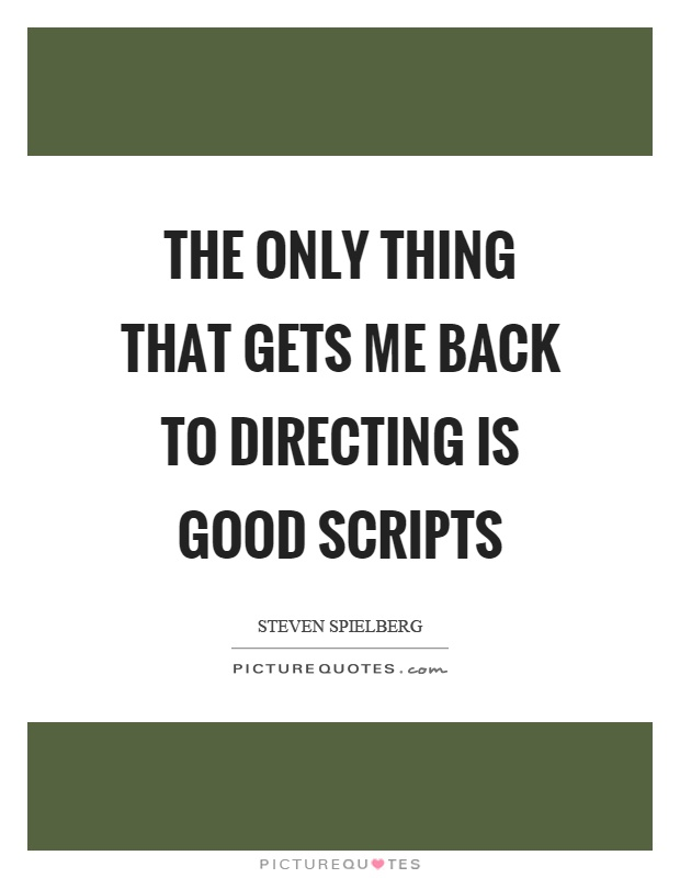 The only thing that gets me back to directing is good scripts Picture Quote #1