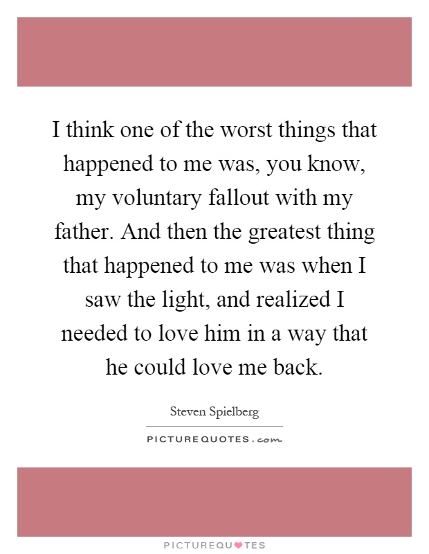 I think one of the worst things that happened to me was, you know, my voluntary fallout with my father. And then the greatest thing that happened to me was when I saw the light, and realized I needed to love him in a way that he could love me back Picture Quote #1