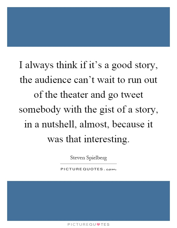 I always think if it's a good story, the audience can't wait to run out of the theater and go tweet somebody with the gist of a story, in a nutshell, almost, because it was that interesting Picture Quote #1