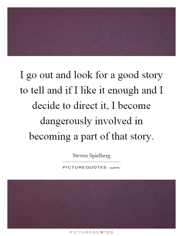 I go out and look for a good story to tell and if I like it enough and I decide to direct it, I become dangerously involved in becoming a part of that story Picture Quote #1