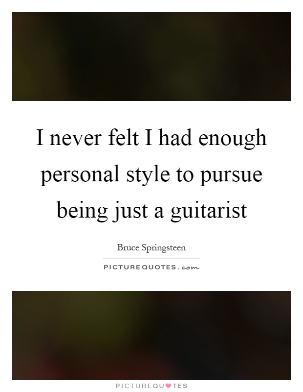 I never felt I had enough personal style to pursue being just a guitarist Picture Quote #1
