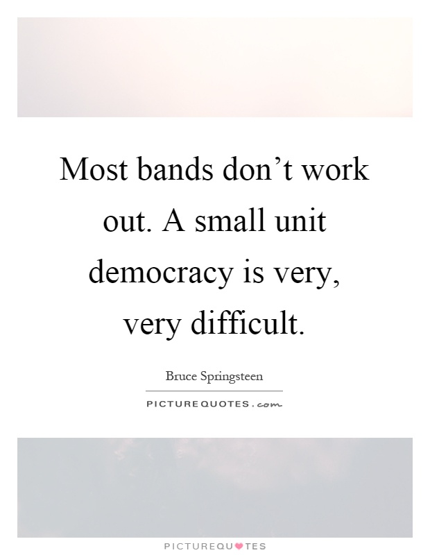 Most bands don't work out. A small unit democracy is very, very difficult Picture Quote #1