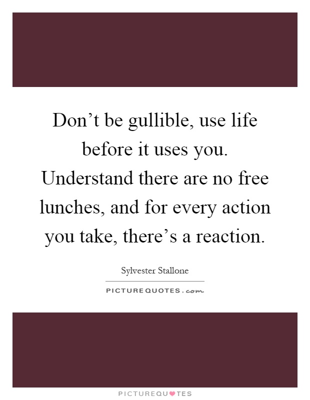 Don't be gullible, use life before it uses you. Understand there are no free lunches, and for every action you take, there's a reaction Picture Quote #1