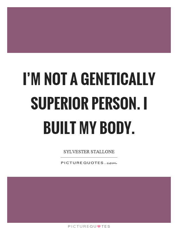 I'm not a genetically superior person. I built my body Picture Quote #1