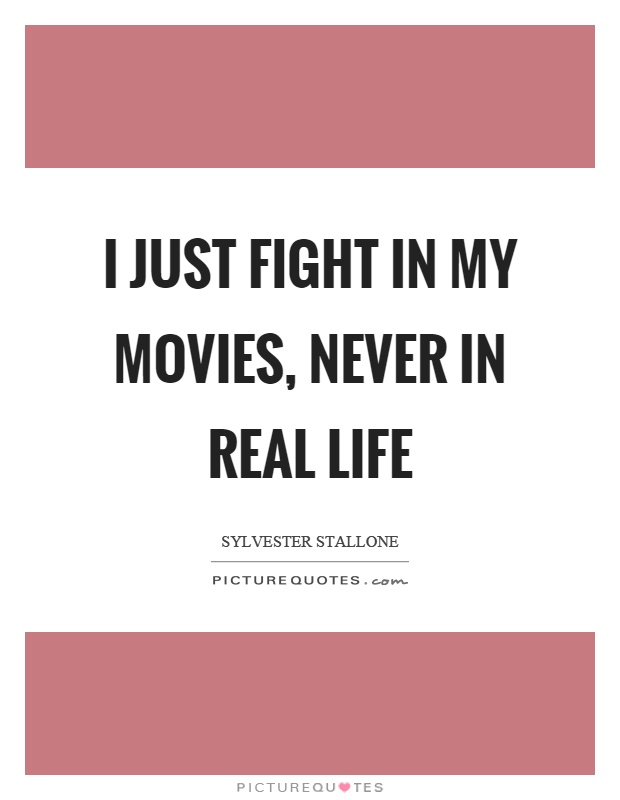I just fight in my movies, never in real life Picture Quote #1