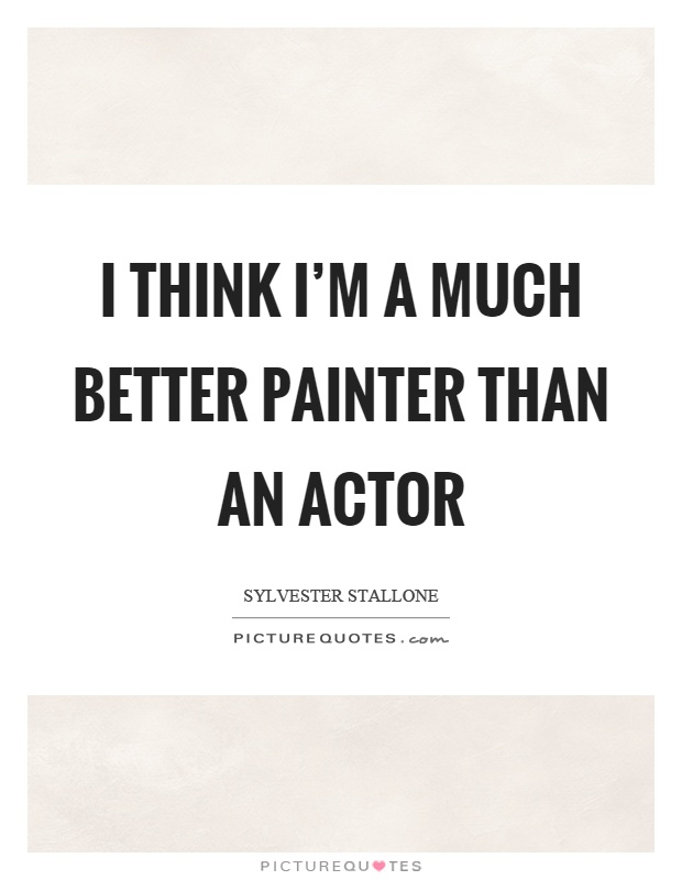 I think I'm a much better painter than an actor Picture Quote #1