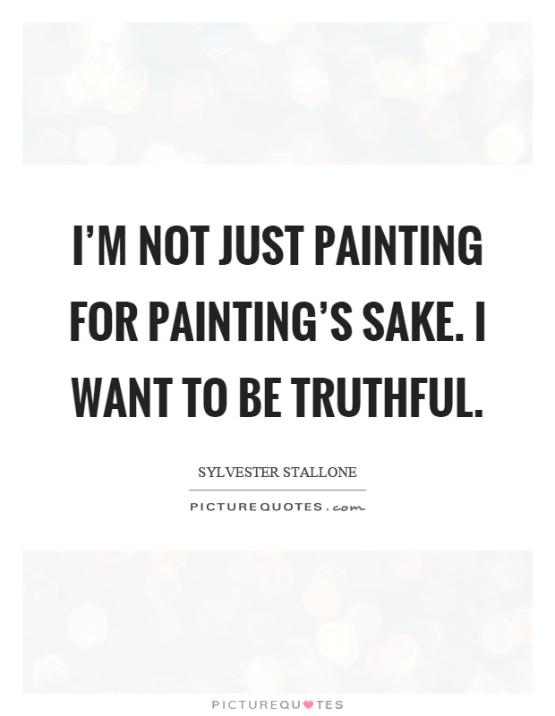 I'm not just painting for painting's sake. I want to be truthful Picture Quote #1
