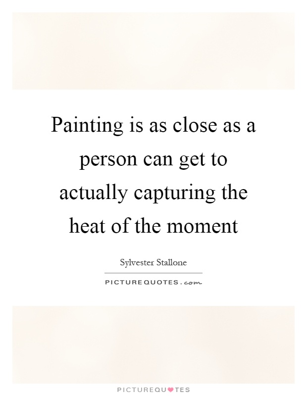 Painting is as close as a person can get to actually capturing the heat of the moment Picture Quote #1