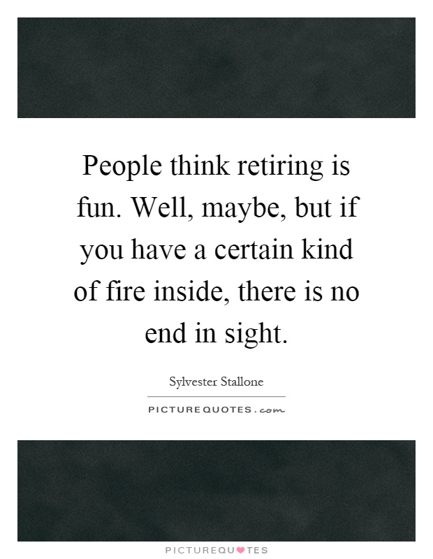 People think retiring is fun. Well, maybe, but if you have a certain kind of fire inside, there is no end in sight Picture Quote #1