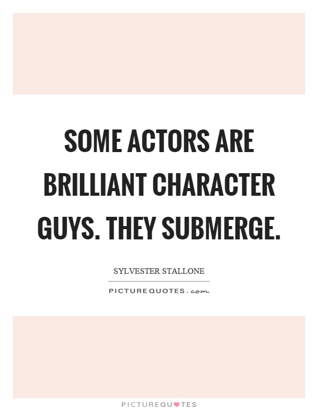 Some actors are brilliant character guys. They submerge Picture Quote #1