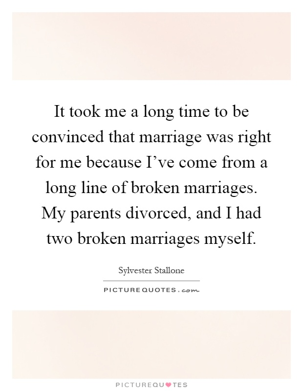 It took me a long time to be convinced that marriage was right for me because I've come from a long line of broken marriages. My parents divorced, and I had two broken marriages myself Picture Quote #1