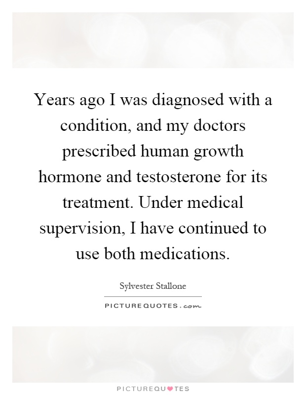 Years ago I was diagnosed with a condition, and my doctors prescribed human growth hormone and testosterone for its treatment. Under medical supervision, I have continued to use both medications Picture Quote #1