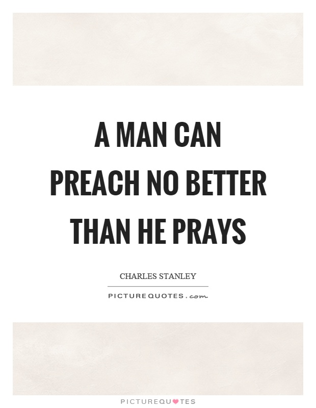 A man can preach no better than he prays Picture Quote #1