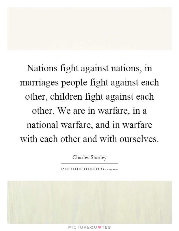 Nations fight against nations, in marriages people fight against each other, children fight against each other. We are in warfare, in a national warfare, and in warfare with each other and with ourselves Picture Quote #1