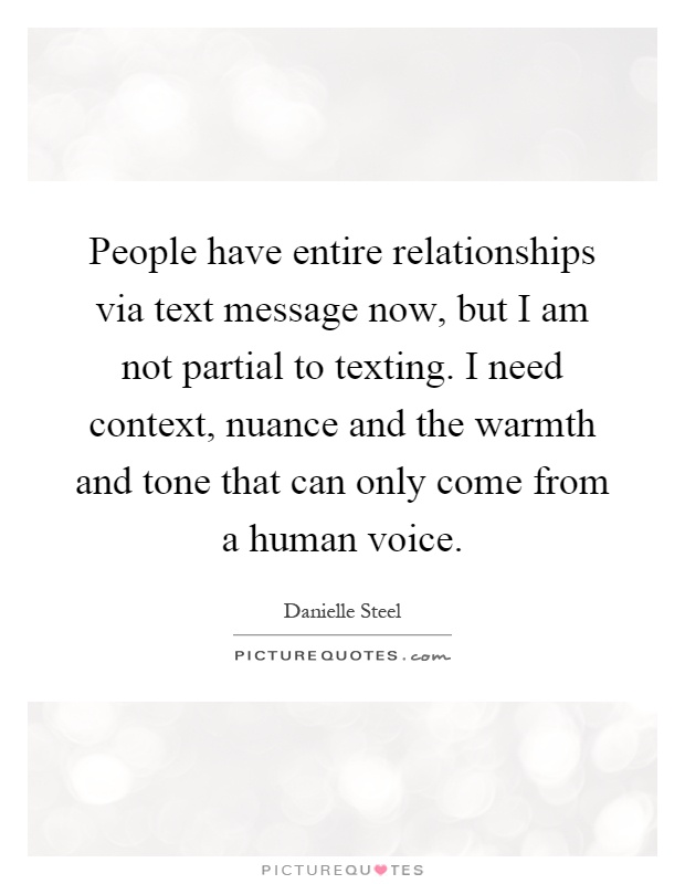 People have entire relationships via text message now, but I am not partial to texting. I need context, nuance and the warmth and tone that can only come from a human voice Picture Quote #1