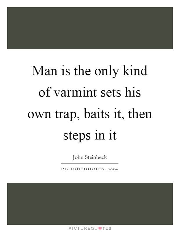 Man is the only kind of varmint sets his own trap, baits it, then steps in it Picture Quote #1