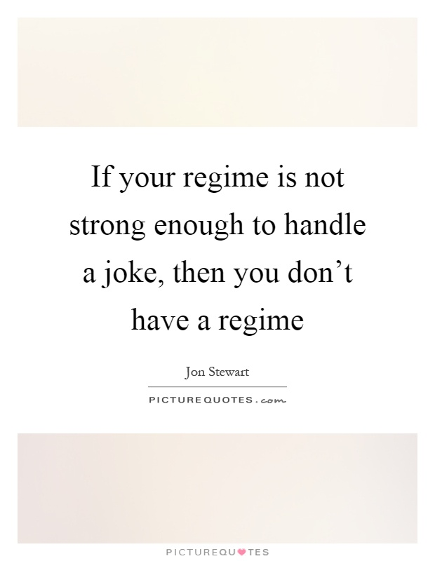 If your regime is not strong enough to handle a joke, then you don't have a regime Picture Quote #1