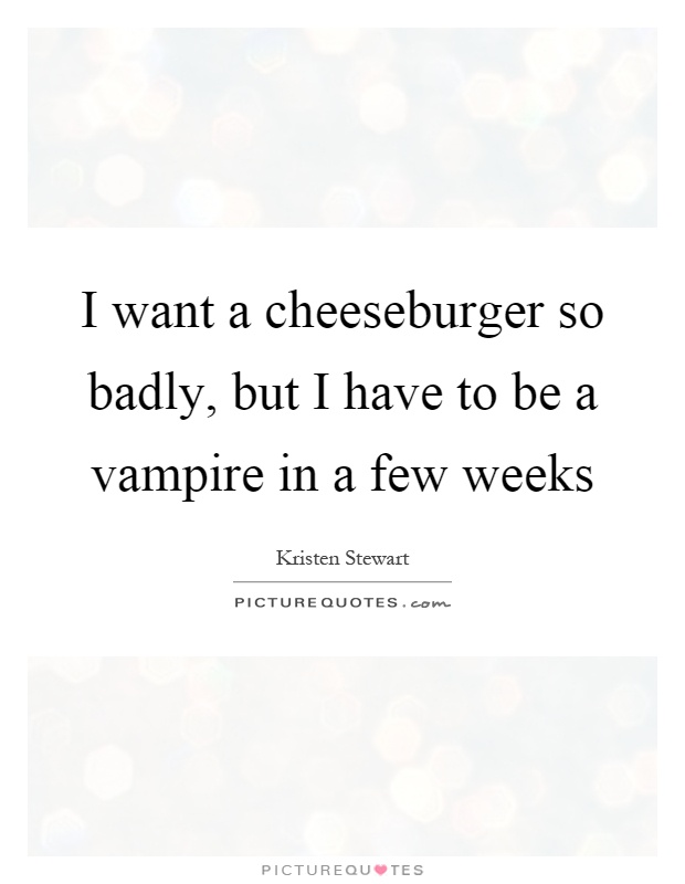 I want a cheeseburger so badly, but I have to be a vampire in a few weeks Picture Quote #1