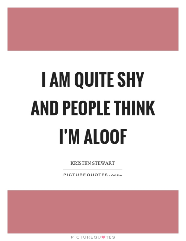 I am quite shy and people think I'm aloof Picture Quote #1