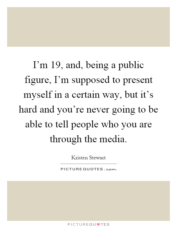 I'm 19, and, being a public figure, I'm supposed to present myself in a certain way, but it's hard and you're never going to be able to tell people who you are through the media Picture Quote #1