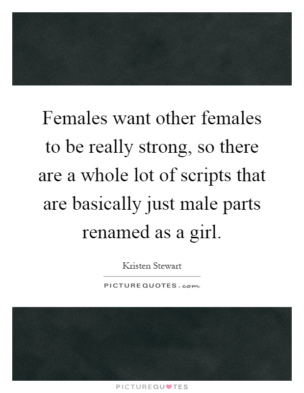 Females want other females to be really strong, so there are a whole lot of scripts that are basically just male parts renamed as a girl Picture Quote #1