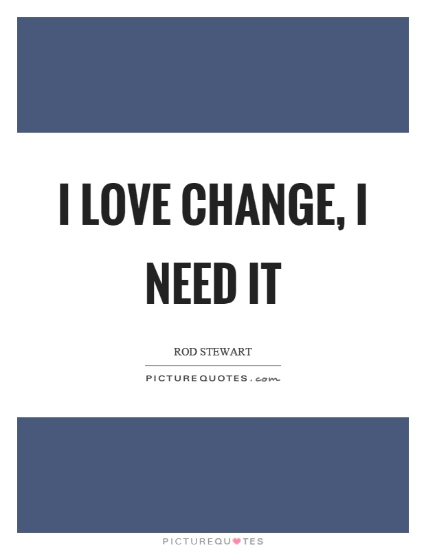 I love change, I need it Picture Quote #1
