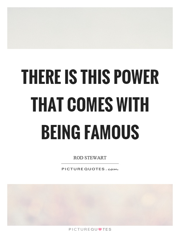 There is this power that comes with being famous Picture Quote #1