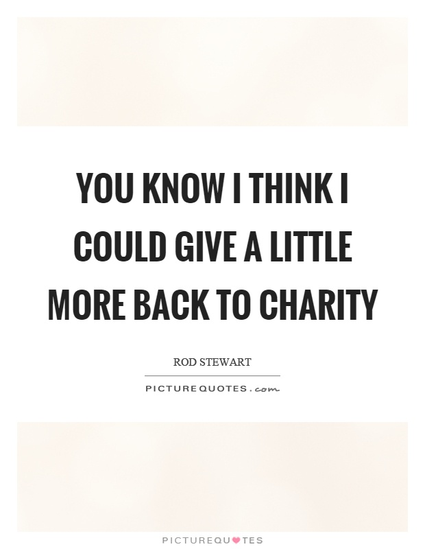 You know I think I could give a little more back to charity Picture Quote #1