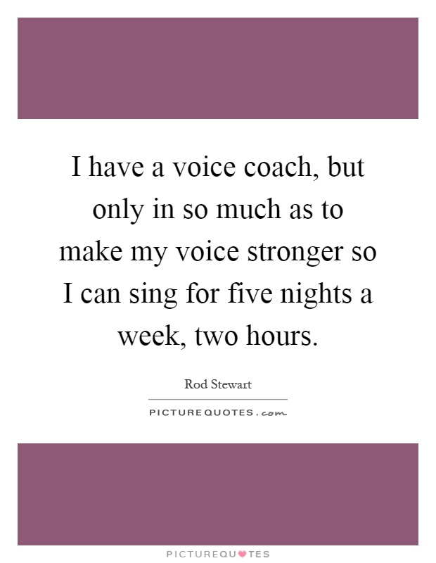 I have a voice coach, but only in so much as to make my voice stronger so I can sing for five nights a week, two hours Picture Quote #1