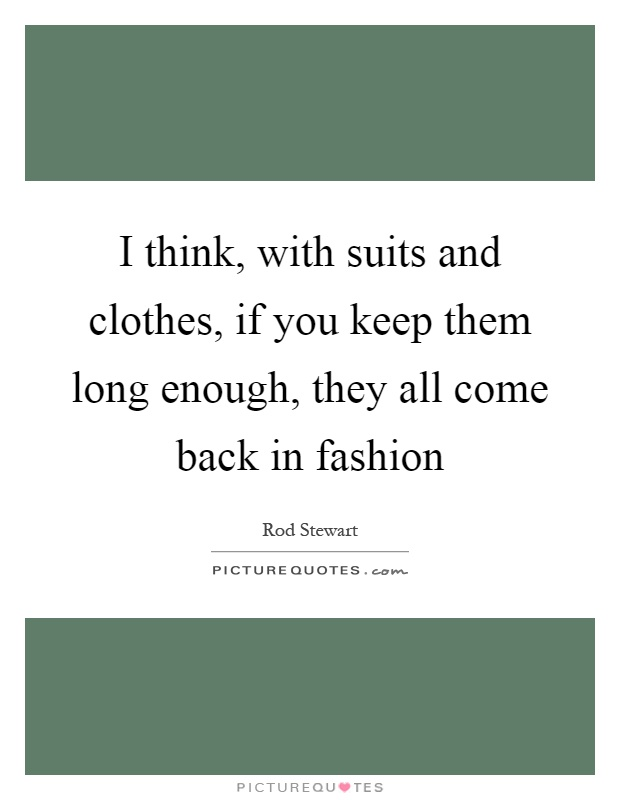 I think, with suits and clothes, if you keep them long enough, they all come back in fashion Picture Quote #1