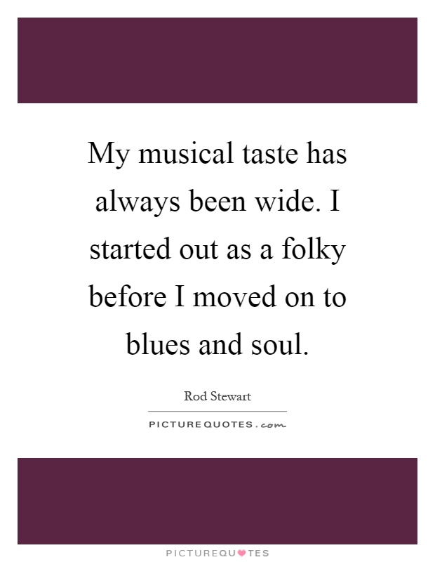 My musical taste has always been wide. I started out as a folky before I moved on to blues and soul Picture Quote #1