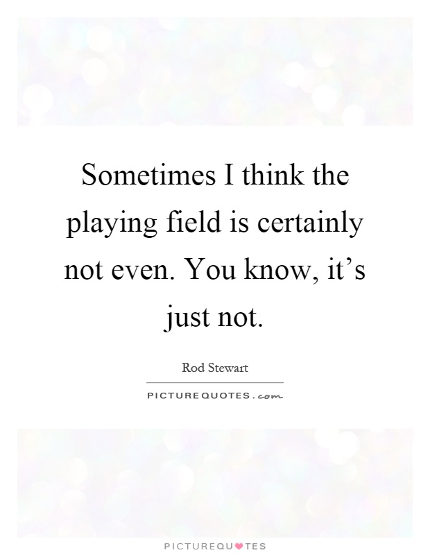 Sometimes I think the playing field is certainly not even. You know, it's just not Picture Quote #1