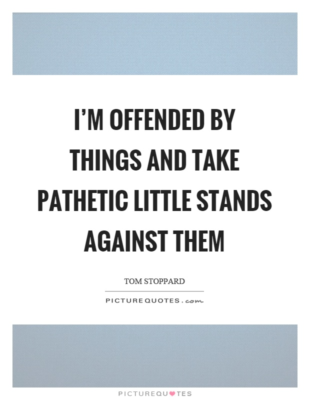 I'm offended by things and take pathetic little stands against them Picture Quote #1