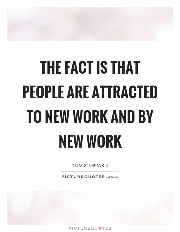 The fact is that people are attracted to new work and by new work Picture Quote #1