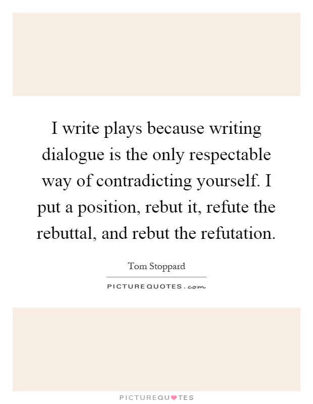 I write plays because writing dialogue is the only respectable way of contradicting yourself. I put a position, rebut it, refute the rebuttal, and rebut the refutation Picture Quote #1