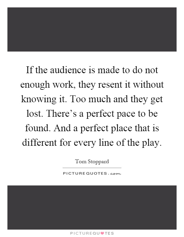 If the audience is made to do not enough work, they resent it without knowing it. Too much and they get lost. There's a perfect pace to be found. And a perfect place that is different for every line of the play Picture Quote #1