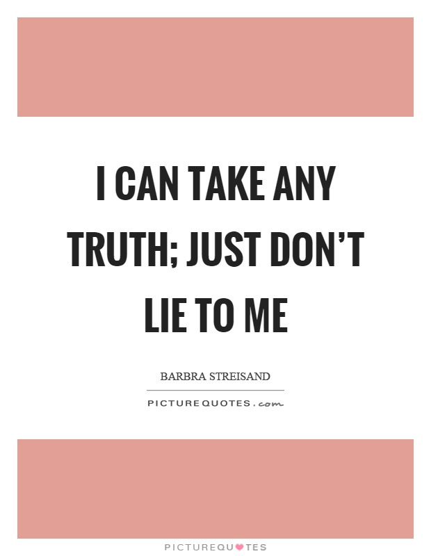 I can take any truth; just don\'t lie to me | Picture Quotes