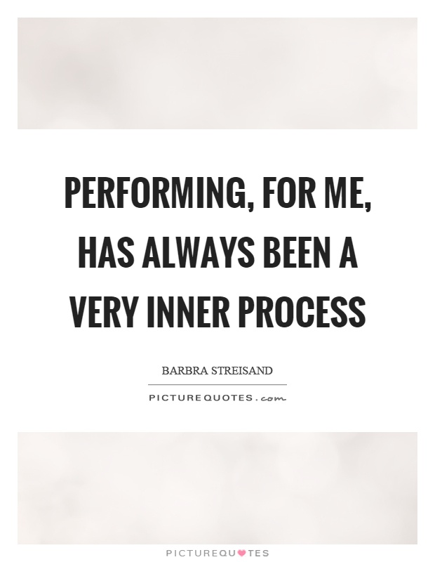 Performing, for me, has always been a very inner process Picture Quote #1