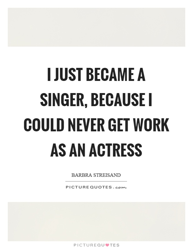 I just became a singer, because I could never get work as an actress Picture Quote #1